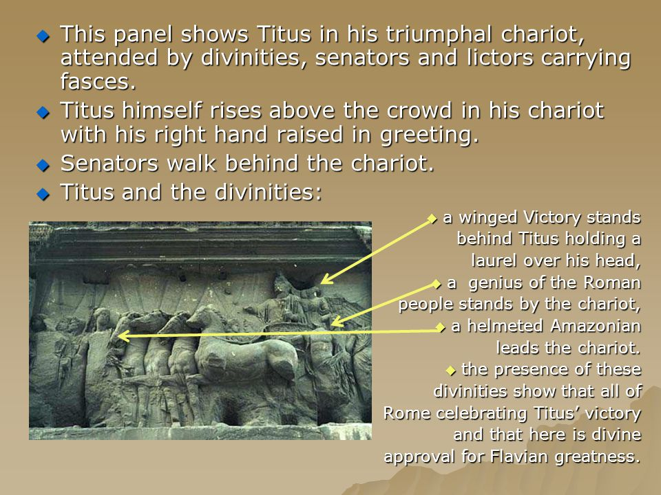 TTTThis panel shows Titus in his triumphal chariot, attended by divinities, senators and lictors carrying fasces. TTTTitus himself rises above