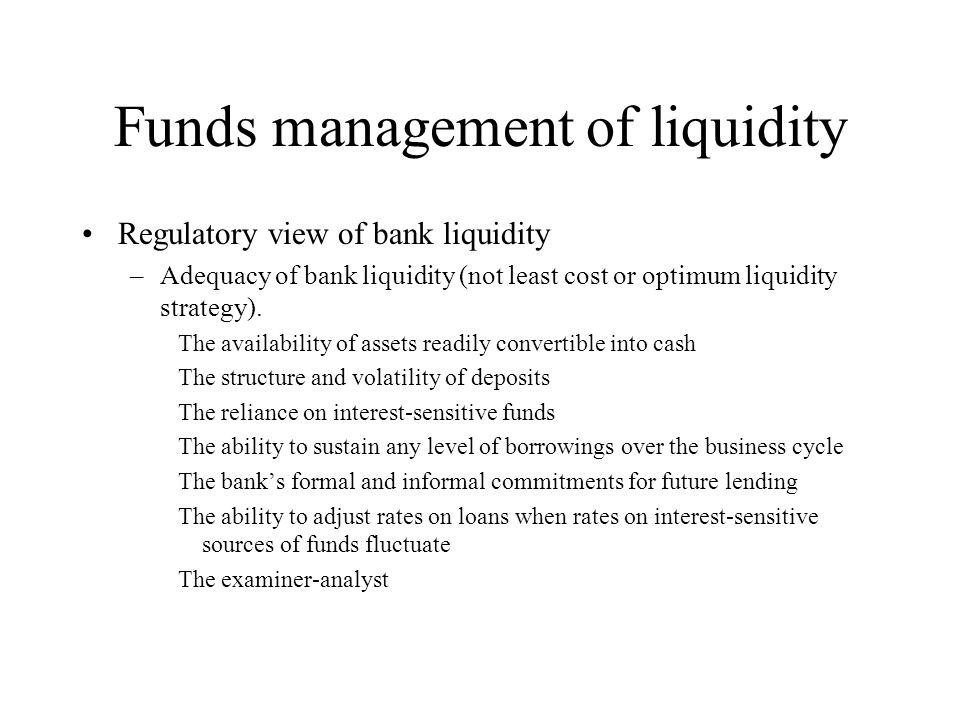 Funds management of liquidity Regulatory view of bank liquidity –Adequacy of bank liquidity (not least cost or optimum liquidity strategy). The availa