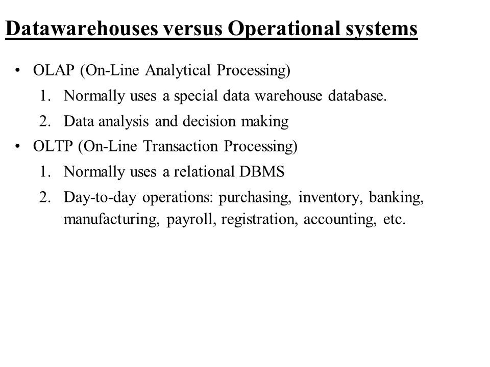 Datawarehouses versus Operational systems OLAP (On-Line Analytical Processing) 1.Normally uses a special data warehouse database. 2.Data analysis and