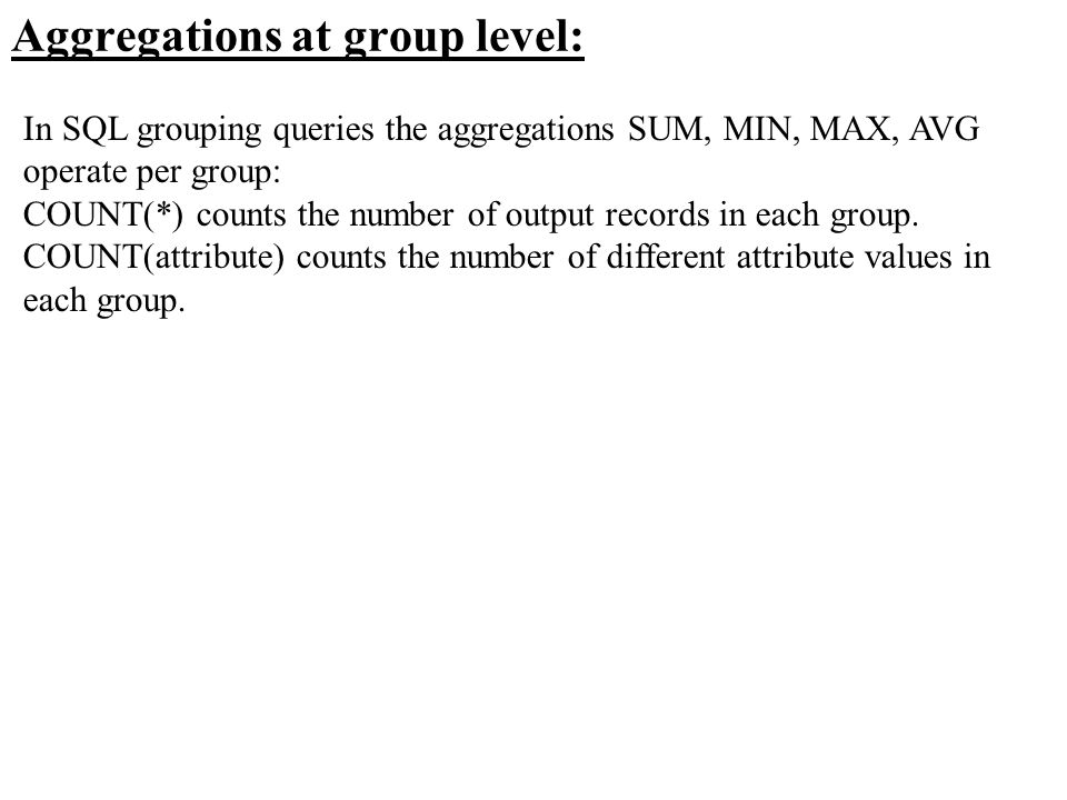 Aggregations at group level: In SQL grouping queries the aggregations SUM, MIN, MAX, AVG operate per group: COUNT(*) counts the number of output recor