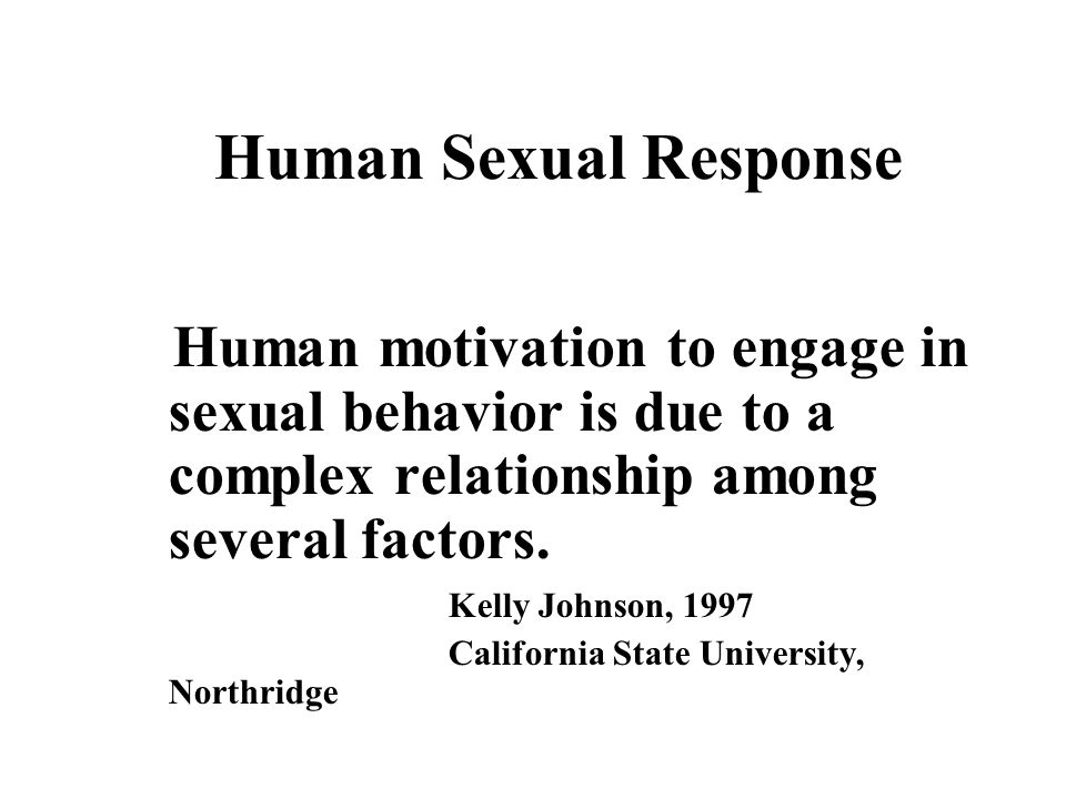 Human Sexual Response Human motivation to engage in sexual behavior is due to a complex relationship among several factors.