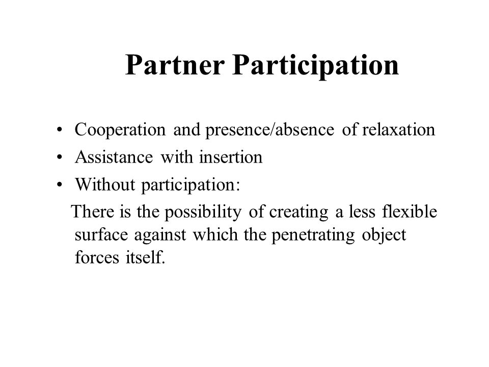 Partner Participation Cooperation and presence/absence of relaxation Assistance with insertion Without participation: There is the possibility of creating a less flexible surface against which the penetrating object forces itself.