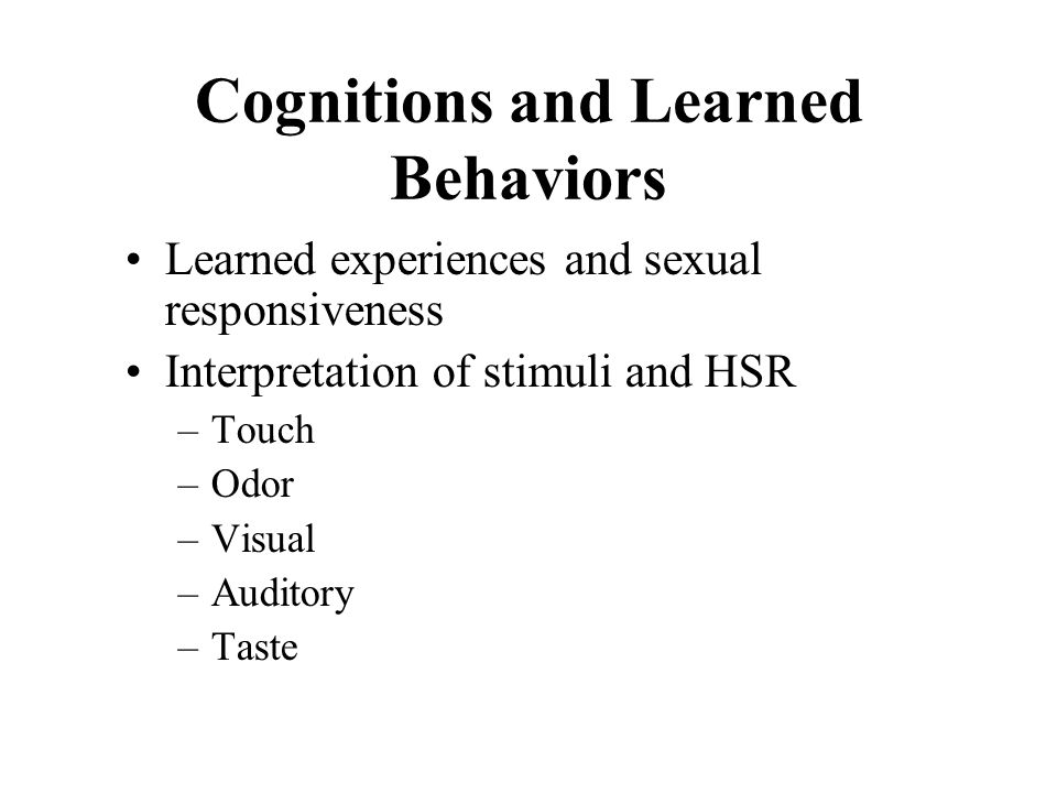 Cognitions and Learned Behaviors Learned experiences and sexual responsiveness Interpretation of stimuli and HSR –Touch –Odor –Visual –Auditory –Taste
