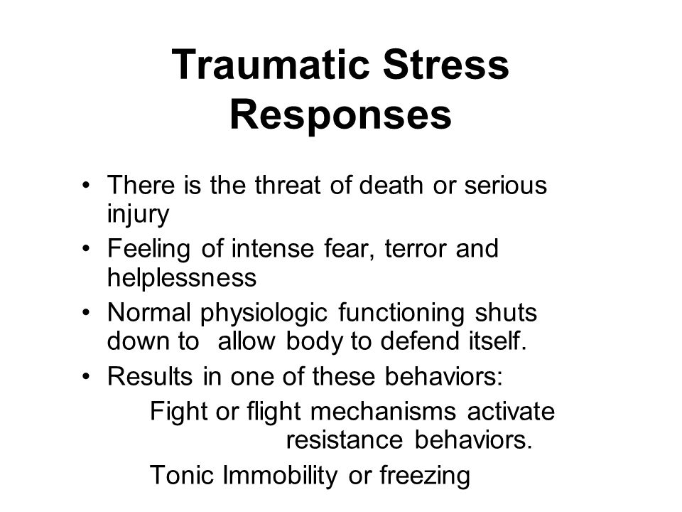 Traumatic Stress Responses There is the threat of death or serious injury Feeling of intense fear, terror and helplessness Normal physiologic functioning shuts down to allow body to defend itself.