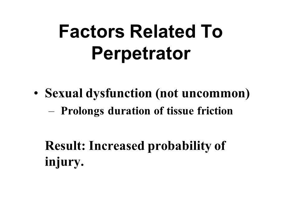 Factors Related To Perpetrator Sexual dysfunction (not uncommon) – Prolongs duration of tissue friction Result: Increased probability of injury.