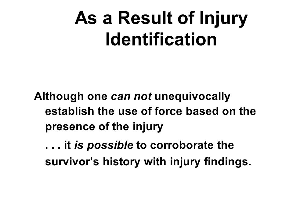 As a Result of Injury Identification Although one can not unequivocally establish the use of force based on the presence of the injury...