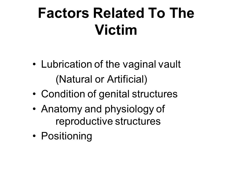 Factors Related To The Victim Lubrication of the vaginal vault (Natural or Artificial) Condition of genital structures Anatomy and physiology of reproductive structures Positioning