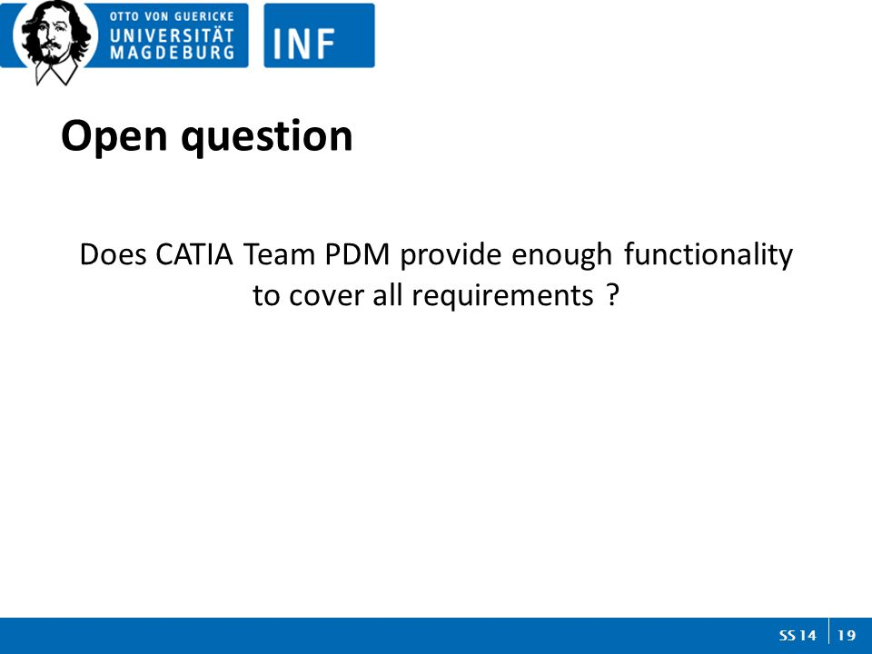19 SS 14 Does CATIA Team PDM provide enough functionality to cover all requirements Open question