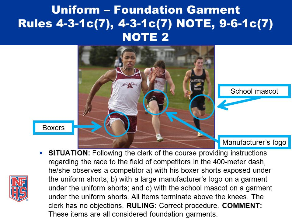 Uniform – Foundation Garment Rules 4-3-1c(7), 4-3-1c(7) NOTE, 9-6-1c(7) NOTE 2  SITUATION: Following the clerk of the course providing instructions regarding the race to the field of competitors in the 400-meter dash, he/she observes a competitor a) with his boxer shorts exposed under the uniform shorts; b) with a large manufacturer's logo on a garment under the uniform shorts; and c) with the school mascot on a garment under the uniform shorts.