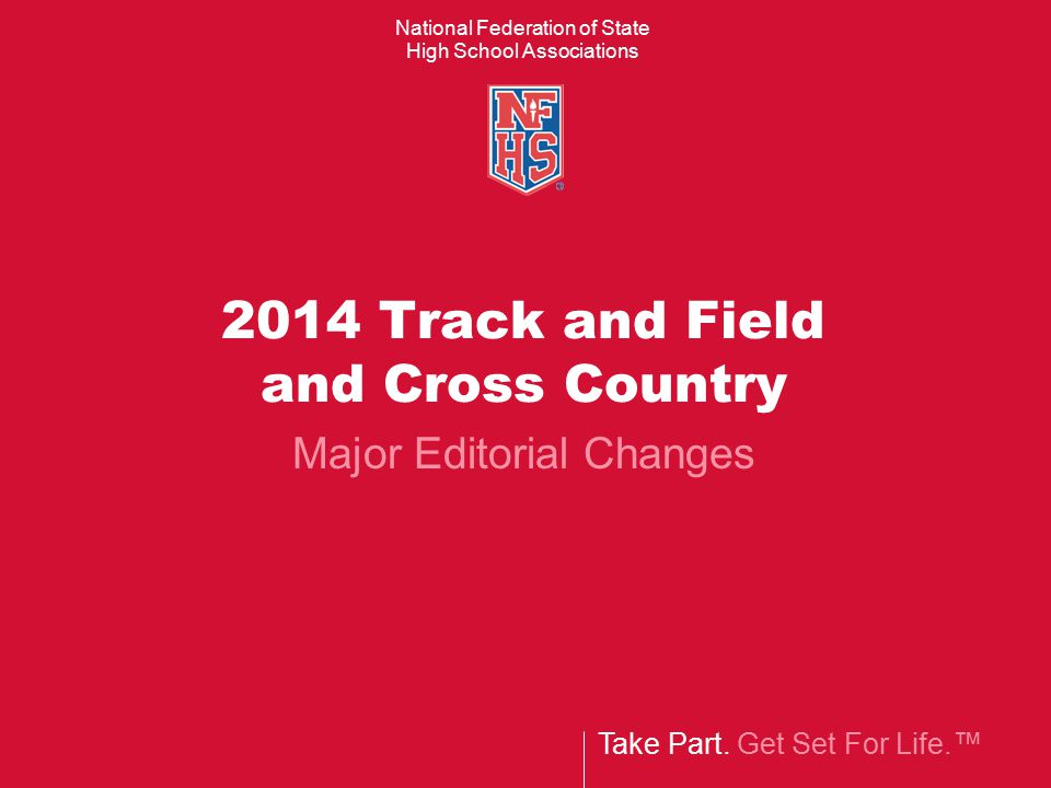 Take Part. Get Set For Life.™ National Federation of State High School Associations 2014 Track and Field and Cross Country Major Editorial Changes
