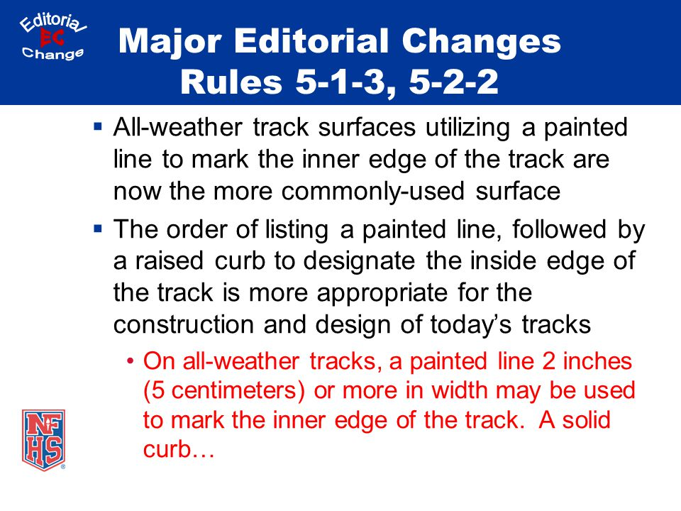 Major Editorial Changes Rules 5-1-3, 5-2-2  All-weather track surfaces utilizing a painted line to mark the inner edge of the track are now the more commonly-used surface  The order of listing a painted line, followed by a raised curb to designate the inside edge of the track is more appropriate for the construction and design of today's tracks On all-weather tracks, a painted line 2 inches (5 centimeters) or more in width may be used to mark the inner edge of the track.