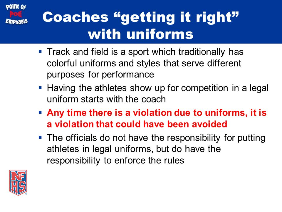 Coaches getting it right with uniforms  Track and field is a sport which traditionally has colorful uniforms and styles that serve different purposes for performance  Having the athletes show up for competition in a legal uniform starts with the coach  Any time there is a violation due to uniforms, it is a violation that could have been avoided  The officials do not have the responsibility for putting athletes in legal uniforms, but do have the responsibility to enforce the rules