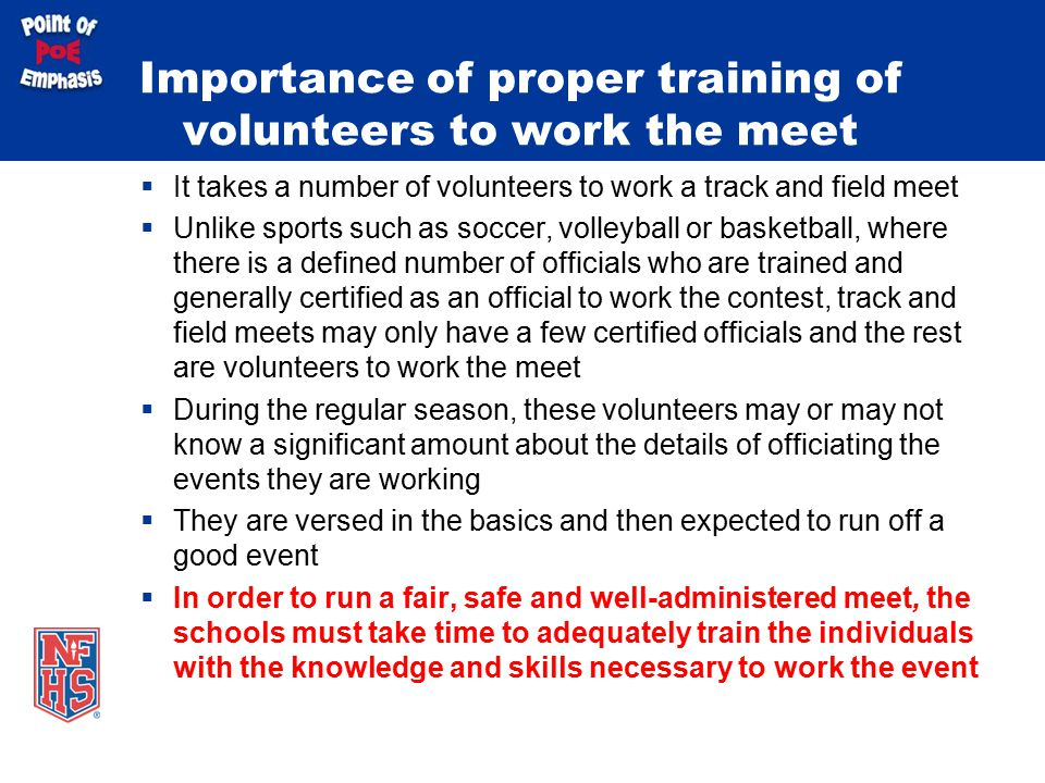 Importance of proper training of volunteers to work the meet  It takes a number of volunteers to work a track and field meet  Unlike sports such as soccer, volleyball or basketball, where there is a defined number of officials who are trained and generally certified as an official to work the contest, track and field meets may only have a few certified officials and the rest are volunteers to work the meet  During the regular season, these volunteers may or may not know a significant amount about the details of officiating the events they are working  They are versed in the basics and then expected to run off a good event  In order to run a fair, safe and well-administered meet, the schools must take time to adequately train the individuals with the knowledge and skills necessary to work the event