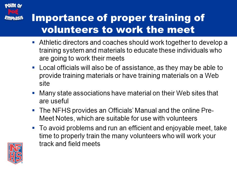 Importance of proper training of volunteers to work the meet  Athletic directors and coaches should work together to develop a training system and materials to educate these individuals who are going to work their meets  Local officials will also be of assistance, as they may be able to provide training materials or have training materials on a Web site  Many state associations have material on their Web sites that are useful  The NFHS provides an Officials' Manual and the online Pre- Meet Notes, which are suitable for use with volunteers  To avoid problems and run an efficient and enjoyable meet, take time to properly train the many volunteers who will work your track and field meets