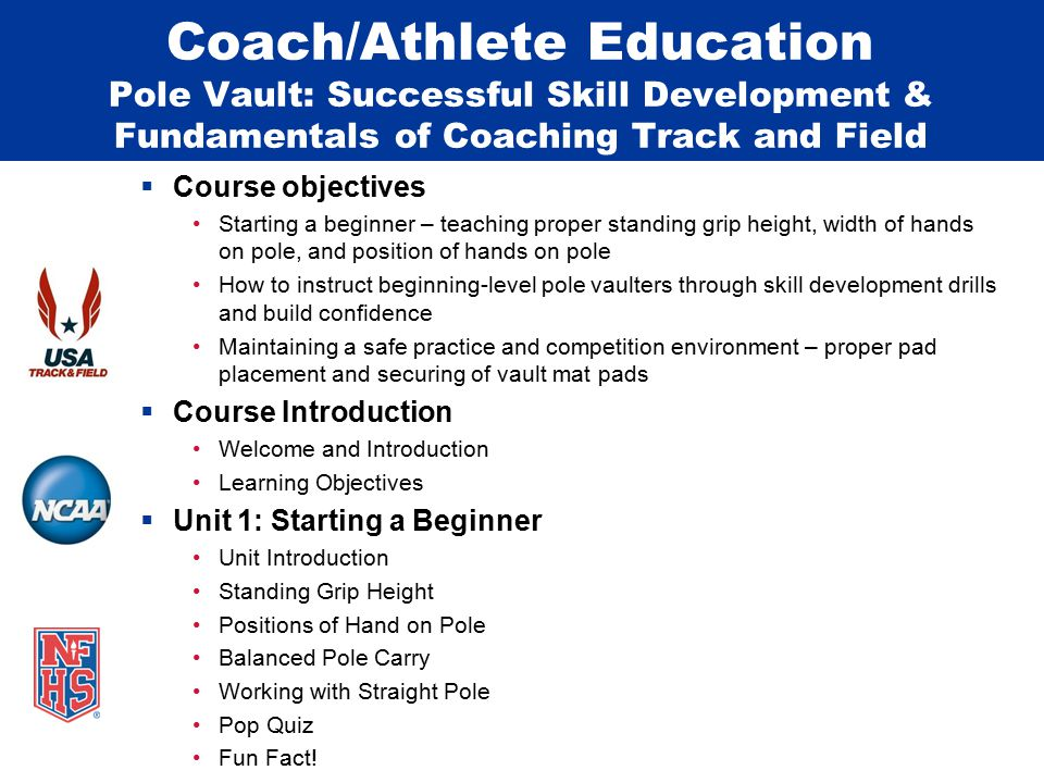 Coach/Athlete Education Pole Vault: Successful Skill Development & Fundamentals of Coaching Track and Field  Course objectives Starting a beginner – teaching proper standing grip height, width of hands on pole, and position of hands on pole How to instruct beginning-level pole vaulters through skill development drills and build confidence Maintaining a safe practice and competition environment – proper pad placement and securing of vault mat pads  Course Introduction Welcome and Introduction Learning Objectives  Unit 1: Starting a Beginner Unit Introduction Standing Grip Height Positions of Hand on Pole Balanced Pole Carry Working with Straight Pole Pop Quiz Fun Fact!