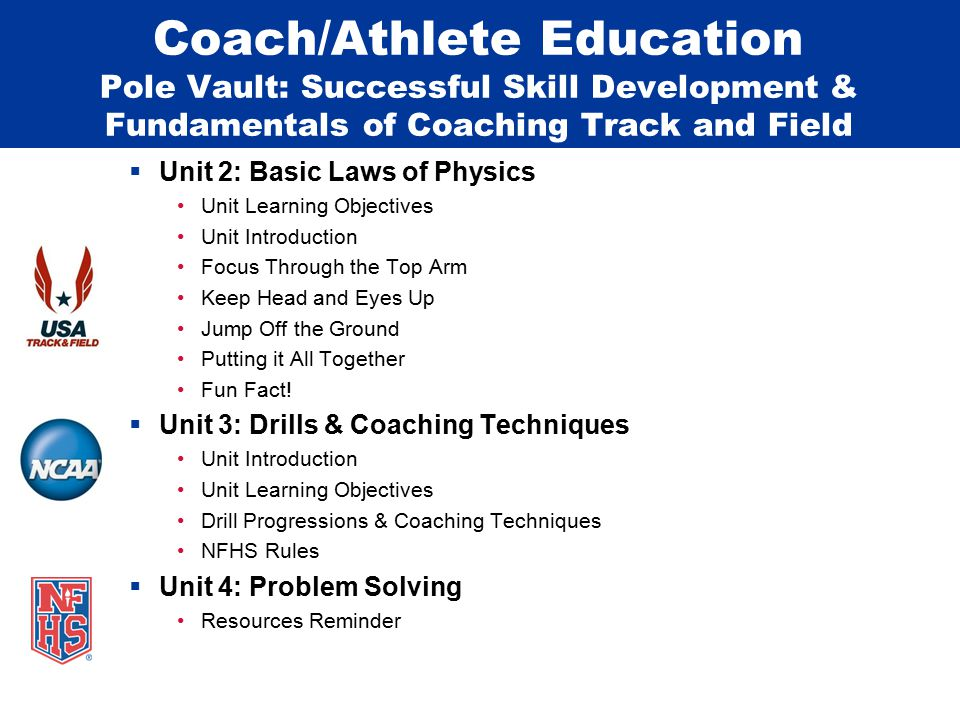 Coach/Athlete Education Pole Vault: Successful Skill Development & Fundamentals of Coaching Track and Field  Unit 2: Basic Laws of Physics Unit Learning Objectives Unit Introduction Focus Through the Top Arm Keep Head and Eyes Up Jump Off the Ground Putting it All Together Fun Fact.