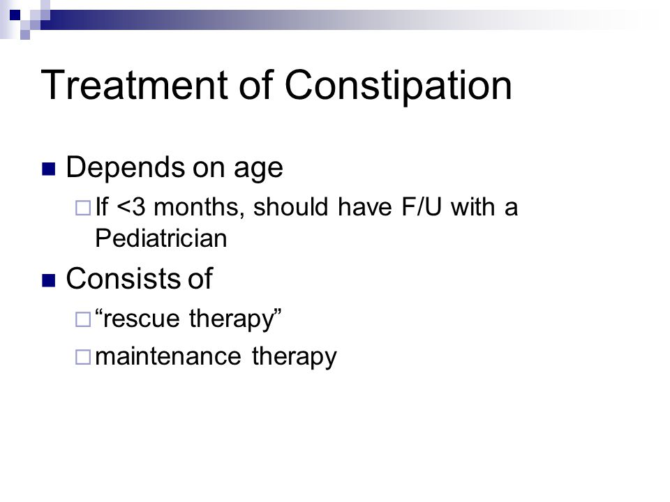Treatment of Constipation Depends on age  If <3 months, should have F/U with a Pediatrician Consists of  rescue therapy  maintenance therapy