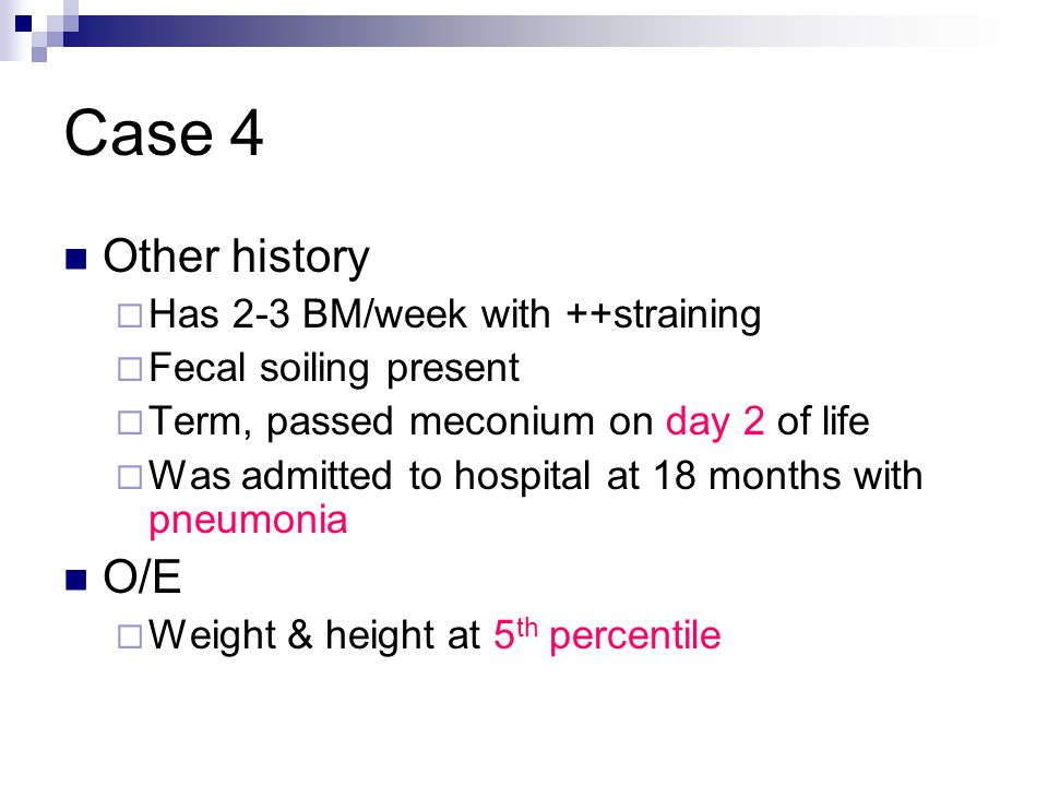 Case 4 Other history  Has 2-3 BM/week with ++straining  Fecal soiling present  Term, passed meconium on day 2 of life  Was admitted to hospital at 18 months with pneumonia O/E  Weight & height at 5 th percentile
