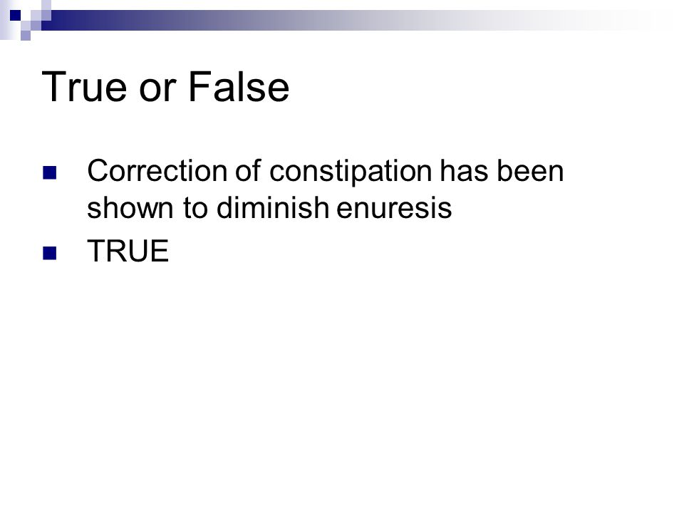 True or False Correction of constipation has been shown to diminish enuresis TRUE