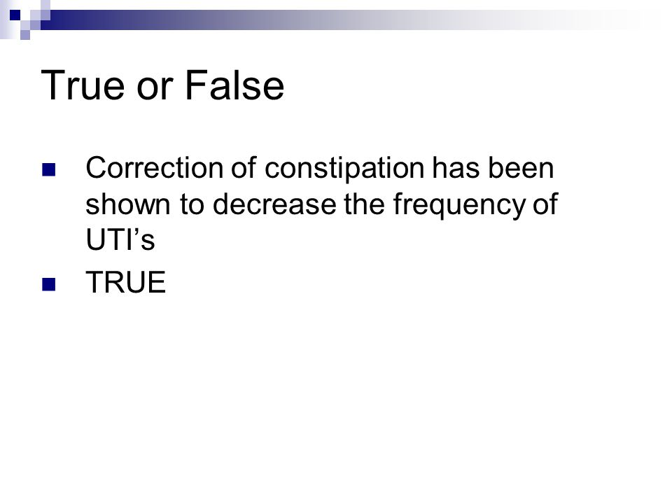 True or False Correction of constipation has been shown to decrease the frequency of UTI's TRUE