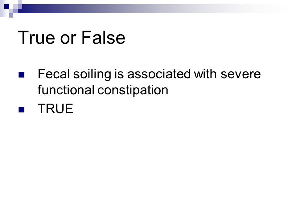 True or False Fecal soiling is associated with severe functional constipation TRUE