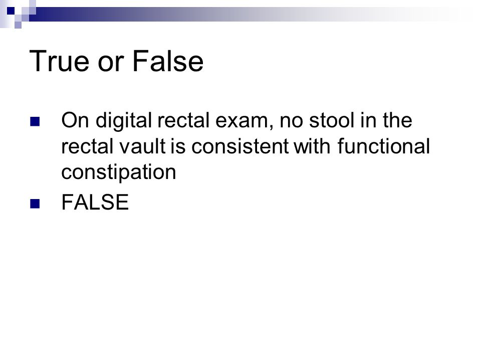 True or False On digital rectal exam, no stool in the rectal vault is consistent with functional constipation FALSE