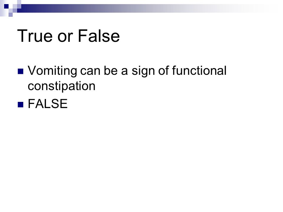 True or False Vomiting can be a sign of functional constipation FALSE