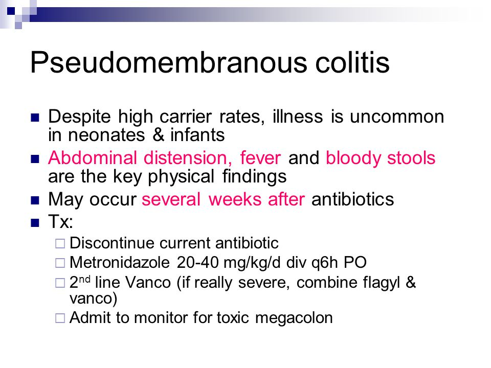 Pseudomembranous colitis Despite high carrier rates, illness is uncommon in neonates & infants Abdominal distension, fever and bloody stools are the key physical findings May occur several weeks after antibiotics Tx:  Discontinue current antibiotic  Metronidazole 20-40 mg/kg/d div q6h PO  2 nd line Vanco (if really severe, combine flagyl & vanco)  Admit to monitor for toxic megacolon
