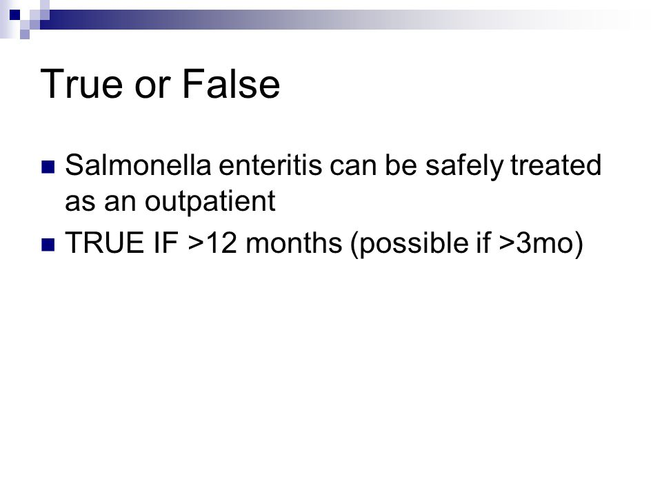 True or False Salmonella enteritis can be safely treated as an outpatient TRUE IF >12 months (possible if >3mo)