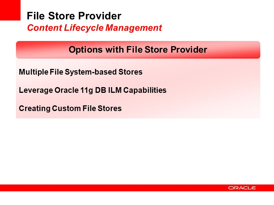 File Store Provider Content Lifecycle Management Multiple File System-based Stores Leverage Oracle 11g DB ILM Capabilities Creating Custom File Stores Options with File Store Provider