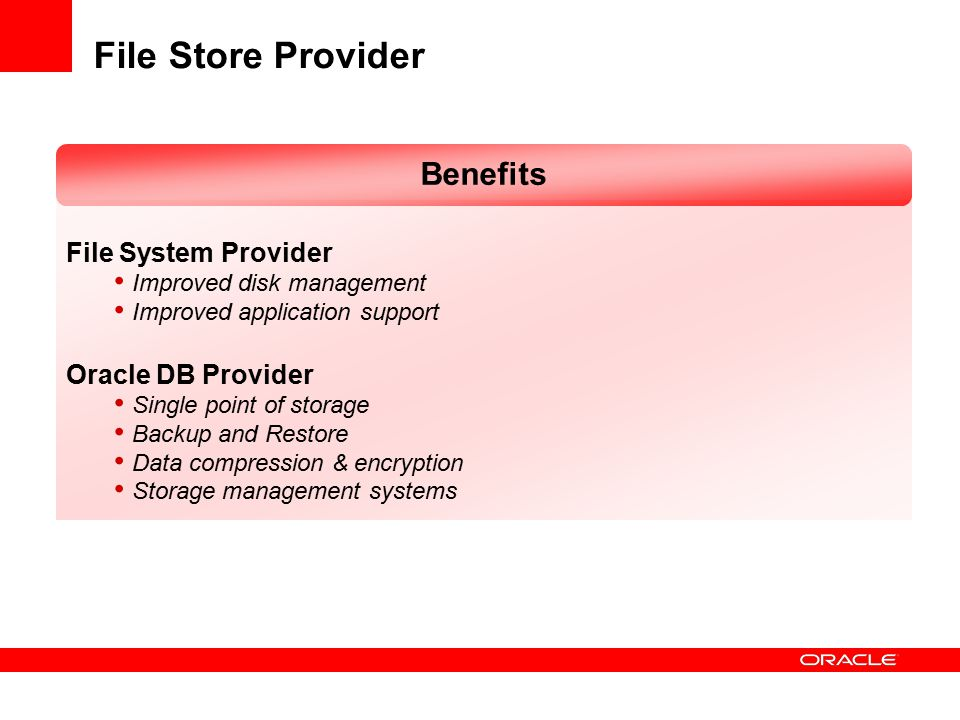 File Store Provider File System Provider Improved disk management Improved application support Oracle DB Provider Single point of storage Backup and Restore Data compression & encryption Storage management systems Benefits