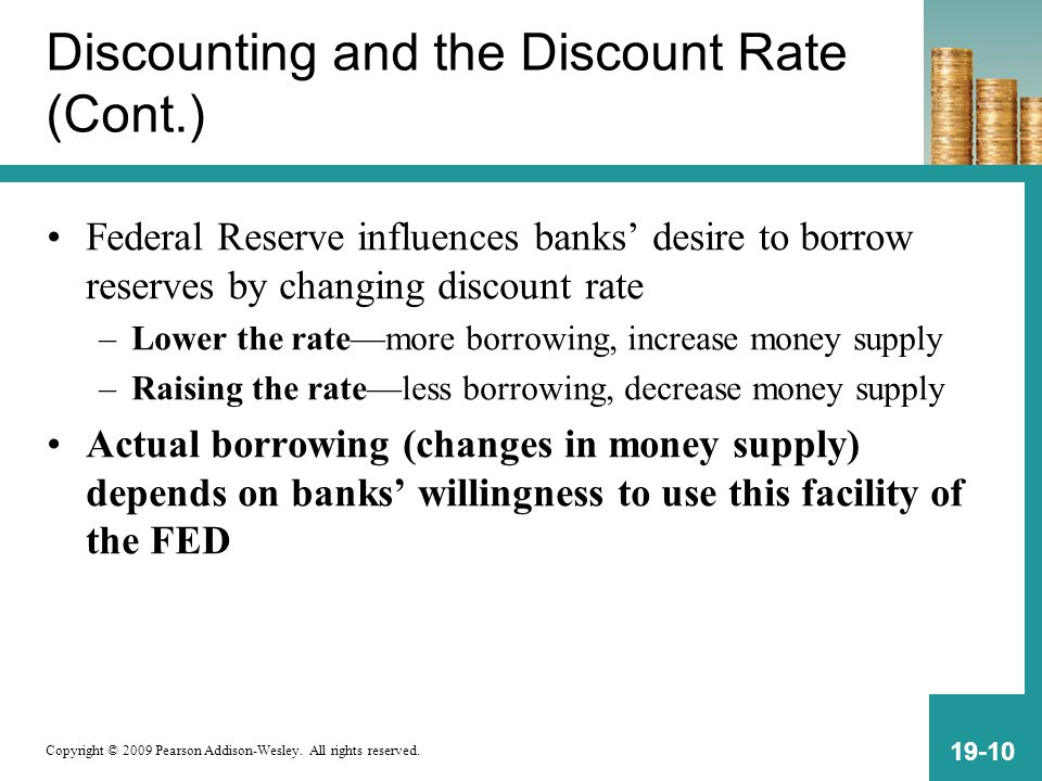 Copyright © 2009 Pearson Addison-Wesley. All rights reserved. 19-10 Discounting and the Discount Rate (Cont.) Federal Reserve influences banks' desire