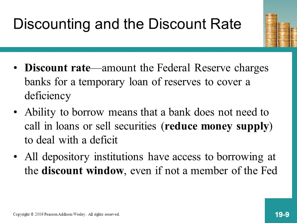 Copyright © 2009 Pearson Addison-Wesley. All rights reserved. 19-9 Discounting and the Discount Rate Discount rate—amount the Federal Reserve charges