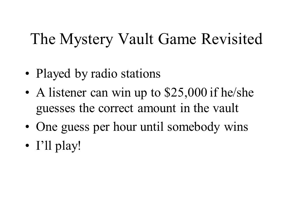 The Mystery Vault Game Revisited Played by radio stations A listener can win up to $25,000 if he/she guesses the correct amount in the vault One guess per hour until somebody wins I'll play!