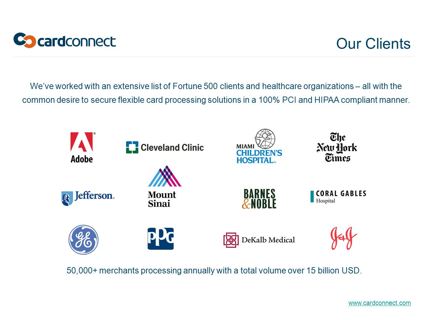 www.cardconnect.com We've worked with an extensive list of Fortune 500 clients and healthcare organizations – all with the common desire to secure flexible card processing solutions in a 100% PCI and HIPAA compliant manner.