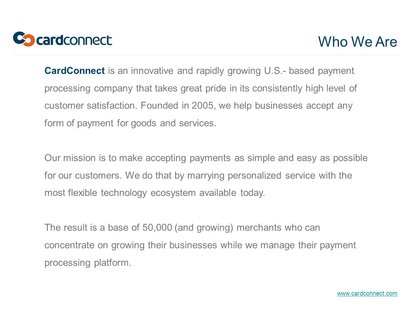 www.cardconnect.com CardConnect is an innovative and rapidly growing U.S.- based payment processing company that takes great pride in its consistently high level of customer satisfaction.