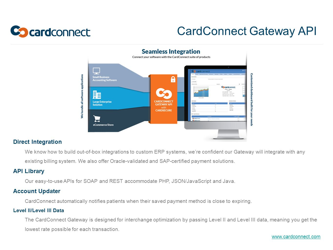 www.cardconnect.com CardConnect Gateway API Direct Integration We know how to build out-of-box integrations to custom ERP systems, we're confident our