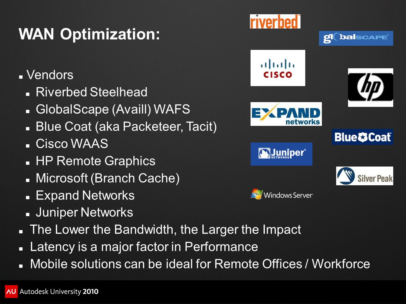 WAN Optimization: Vendors Riverbed Steelhead GlobalScape (Availl) WAFS Blue Coat (aka Packeteer, Tacit) Cisco WAAS HP Remote Graphics Microsoft (Branch Cache) Expand Networks Juniper Networks The Lower the Bandwidth, the Larger the Impact Latency is a major factor in Performance Mobile solutions can be ideal for Remote Offices / Workforce