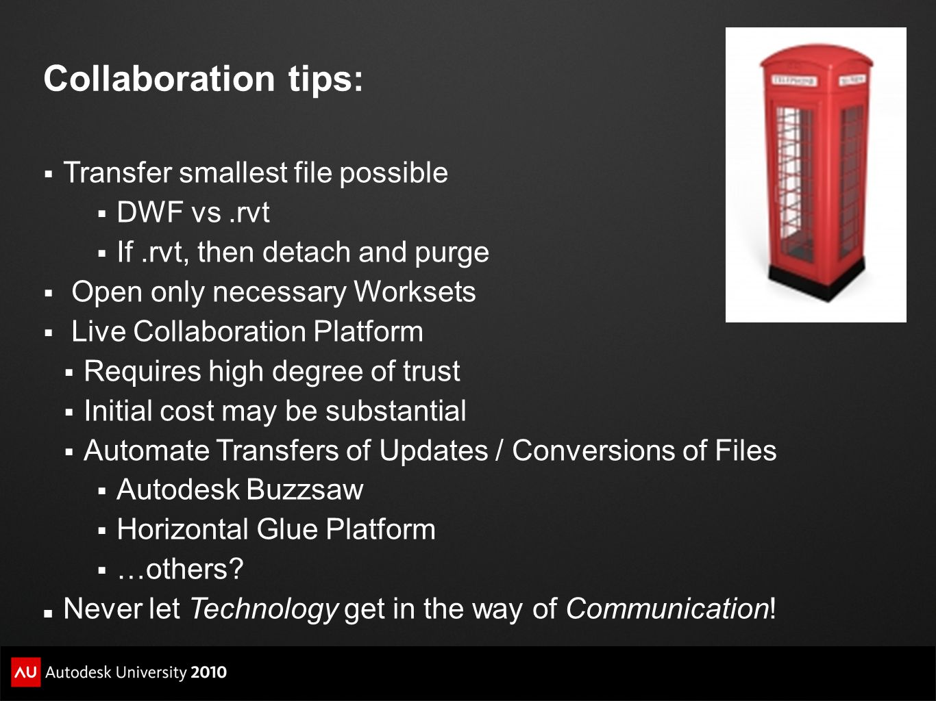 Collaboration tips:  Transfer smallest file possible  DWF vs.rvt  If.rvt, then detach and purge  Open only necessary Worksets  Live Collaboration Platform  Requires high degree of trust  Initial cost may be substantial  Automate Transfers of Updates / Conversions of Files  Autodesk Buzzsaw  Horizontal Glue Platform  …others.