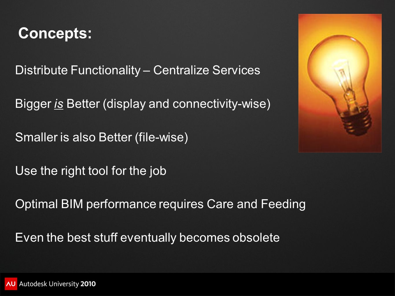 Concepts: Distribute Functionality – Centralize Services Bigger is Better (display and connectivity-wise) Smaller is also Better (file-wise) Use the right tool for the job Optimal BIM performance requires Care and Feeding Even the best stuff eventually becomes obsolete