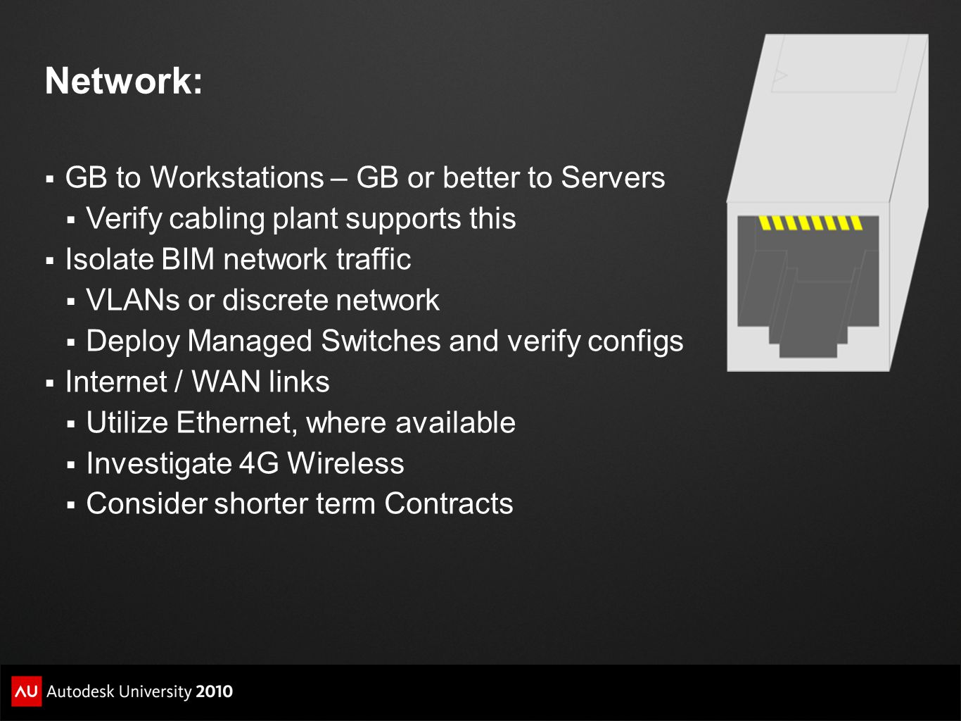 Network:  GB to Workstations – GB or better to Servers  Verify cabling plant supports this  Isolate BIM network traffic  VLANs or discrete network  Deploy Managed Switches and verify configs  Internet / WAN links  Utilize Ethernet, where available  Investigate 4G Wireless  Consider shorter term Contracts