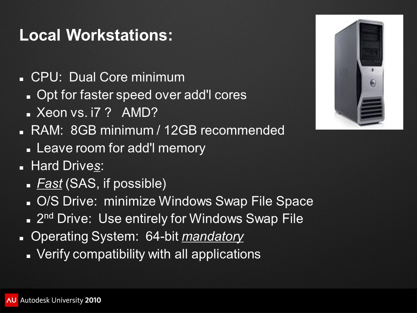 Local Workstations: CPU: Dual Core minimum Opt for faster speed over add l cores Xeon vs.