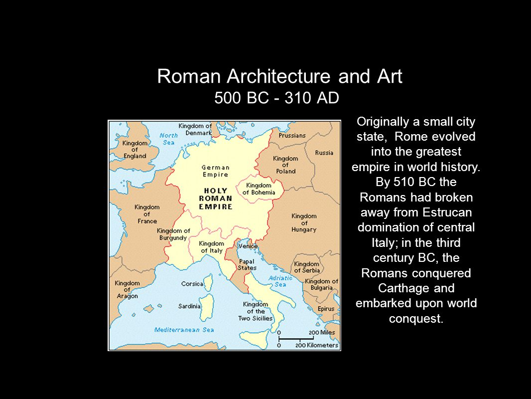 Roman Architecture and Art 500 BC - 310 AD Originally a small city state, Rome evolved into the greatest empire in world history. By 510 BC the Romans