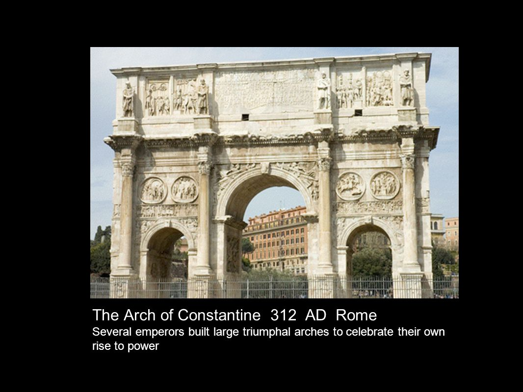 The Arch of Constantine 312 AD Rome Several emperors built large triumphal arches to celebrate their own rise to power