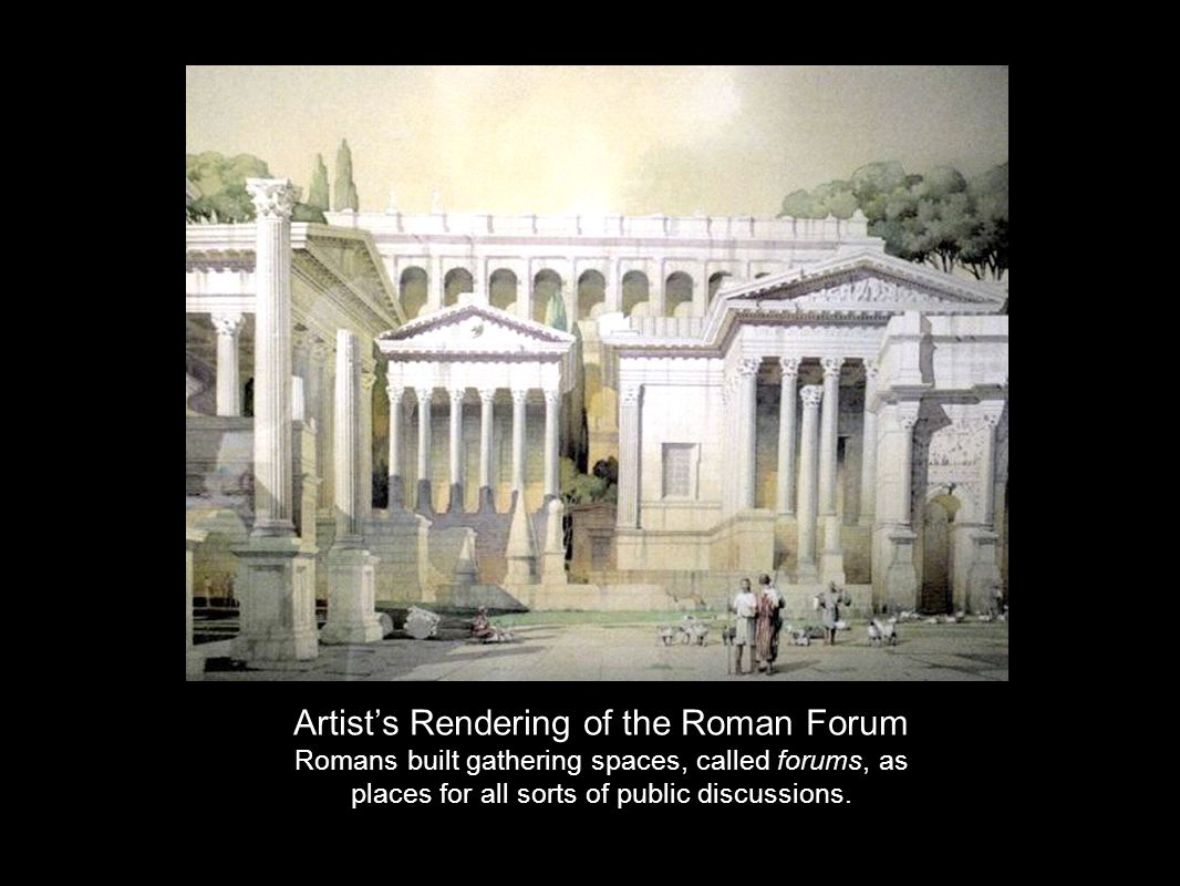 Artist's Rendering of the Roman Forum Romans built gathering spaces, called forums, as places for all sorts of public discussions.