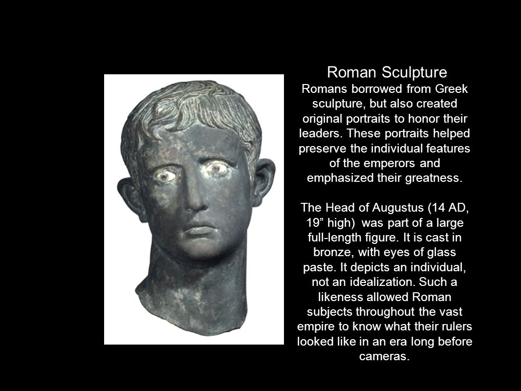 Roman Sculpture Romans borrowed from Greek sculpture, but also created original portraits to honor their leaders. These portraits helped preserve the