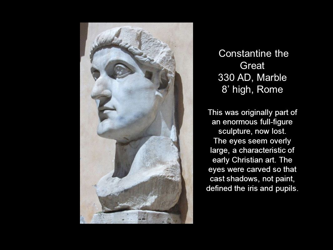Constantine the Great 330 AD, Marble 8' high, Rome This was originally part of an enormous full-figure sculpture, now lost. The eyes seem overly large