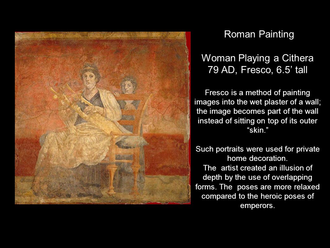 Roman Painting Woman Playing a Cithera 79 AD, Fresco, 6.5' tall Fresco is a method of painting images into the wet plaster of a wall; the image become