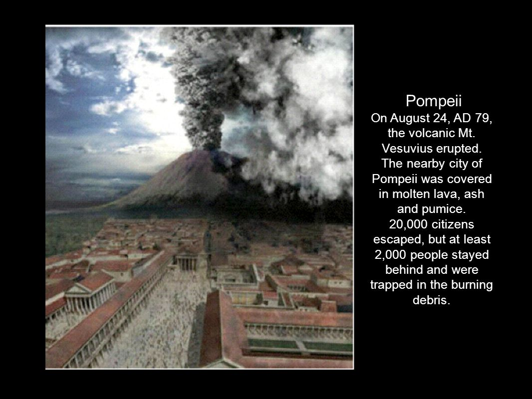Pompeii On August 24, AD 79, the volcanic Mt. Vesuvius erupted. The nearby city of Pompeii was covered in molten lava, ash and pumice. 20,000 citizens