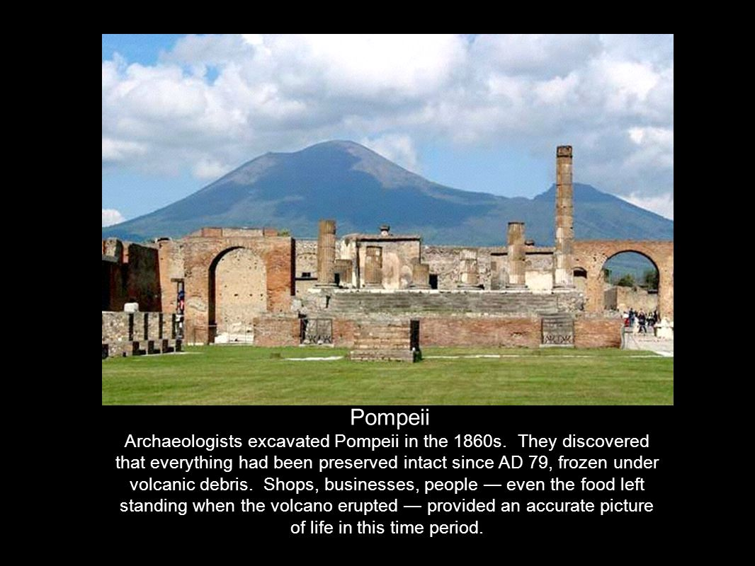 Pompeii Archaeologists excavated Pompeii in the 1860s. They discovered that everything had been preserved intact since AD 79, frozen under volcanic de
